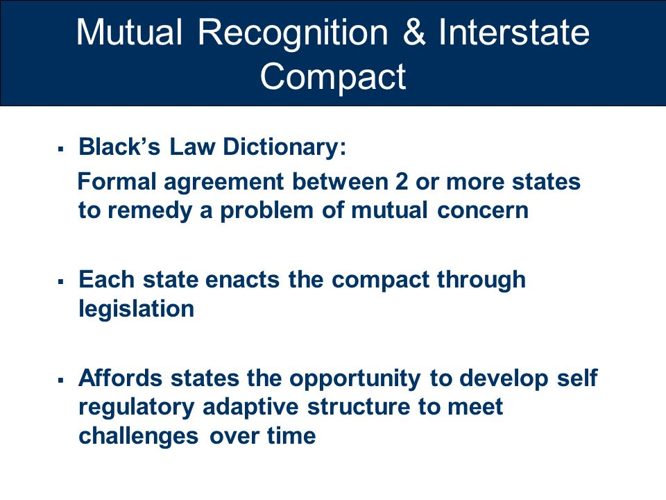 Mutual Recognition & Interstate Compact Blacks Law Dictionary: Formal agreement between 2 or more states to remedy a problem of mutual concern Each st