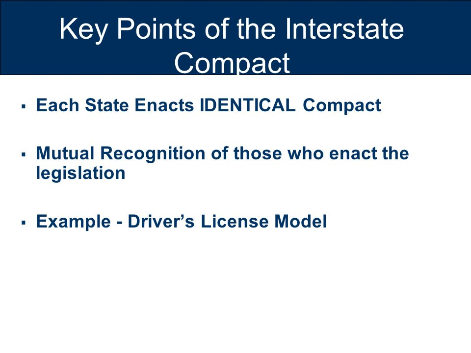 Key Points of the Interstate Compact Each State Enacts IDENTICAL Compact Mutual Recognition of those who enact the legislation Example - Drivers Licen