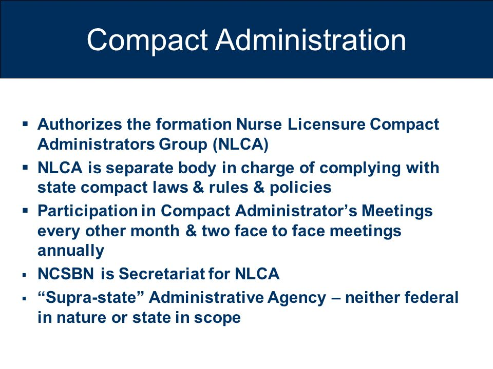 Compact Administration Authorizes the formation Nurse Licensure Compact Administrators Group (NLCA) NLCA is separate body in charge of complying with
