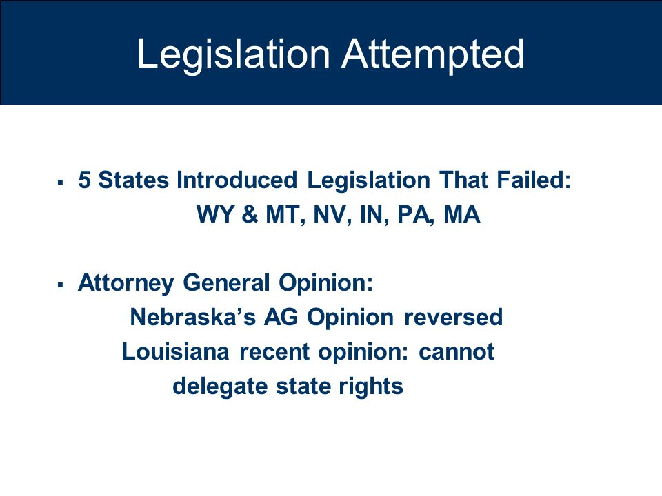 Legislation Attempted 5 States Introduced Legislation That Failed: WY & MT, NV, IN, PA, MA Attorney General Opinion: Nebraskas AG Opinion reversed Lou
