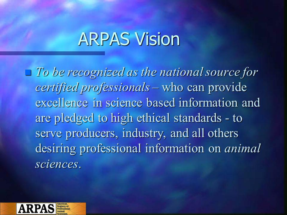ARPAS Vision n To be recognized as the national source for certified professionals – who can provide excellence in science based information and are pledged to high ethical standards - to serve producers, industry, and all others desiring professional information on animal sciences.