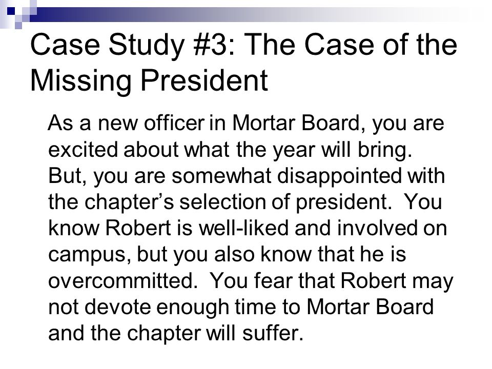 Case Study #3: The Case of the Missing President As a new officer in Mortar Board, you are excited about what the year will bring.