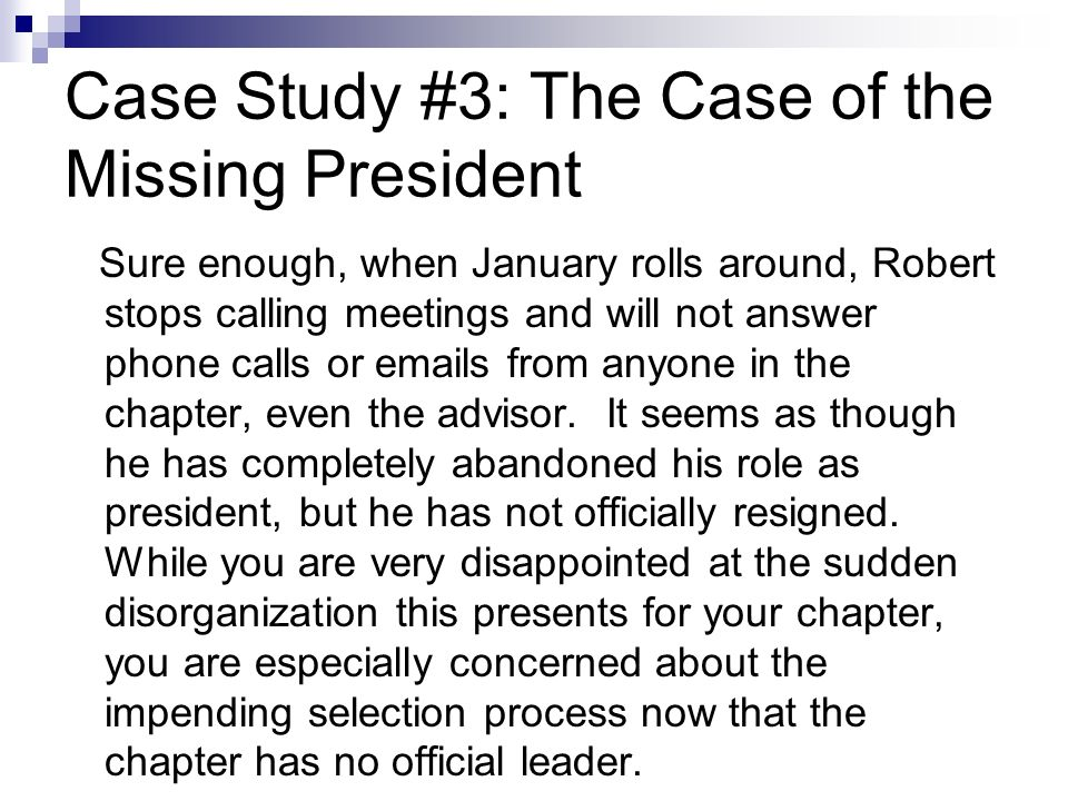 Case Study #3: The Case of the Missing President Sure enough, when January rolls around, Robert stops calling meetings and will not answer phone calls or emails from anyone in the chapter, even the advisor.