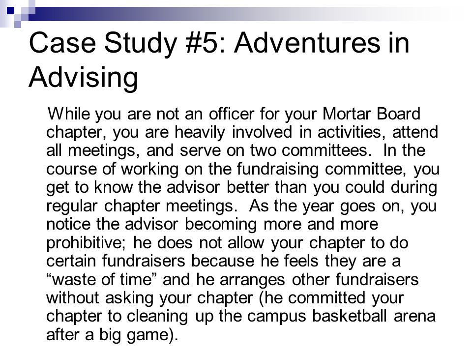 Case Study #5: Adventures in Advising While you are not an officer for your Mortar Board chapter, you are heavily involved in activities, attend all meetings, and serve on two committees.