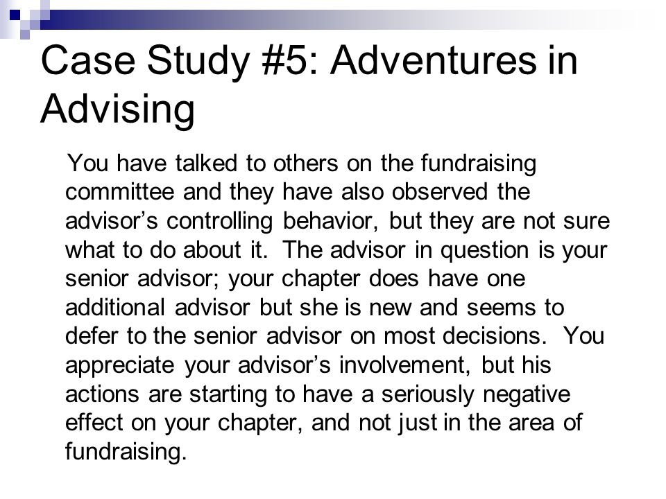 Case Study #5: Adventures in Advising You have talked to others on the fundraising committee and they have also observed the advisors controlling behavior, but they are not sure what to do about it.