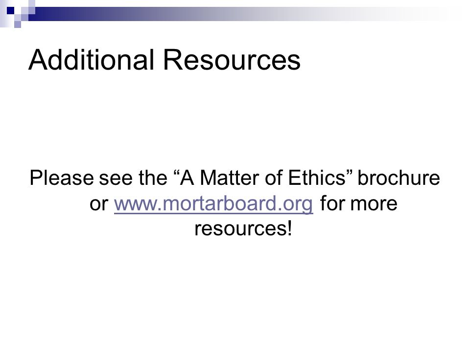 Additional Resources Please see the A Matter of Ethics brochure or www.mortarboard.org for more resources!www.mortarboard.org