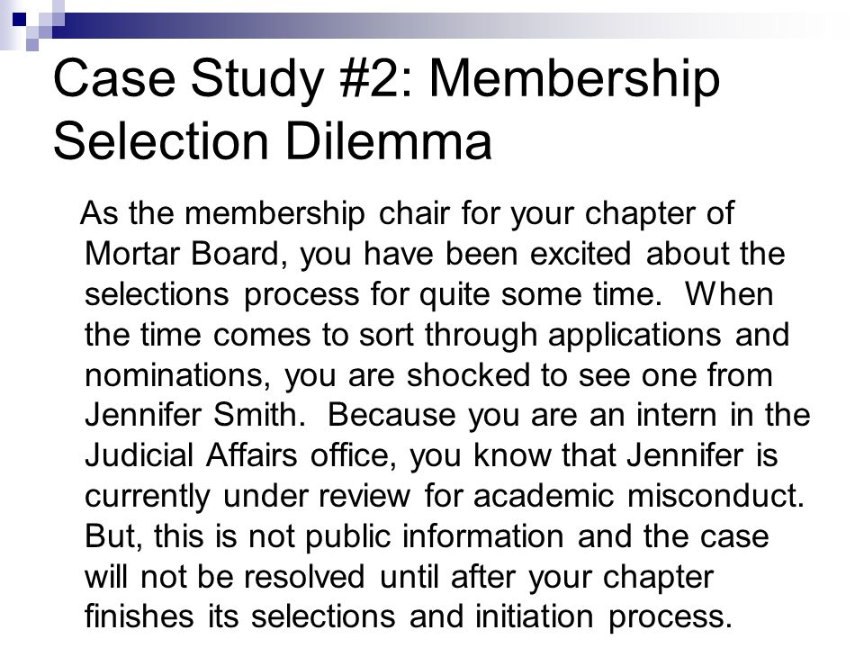 Case Study #2: Membership Selection Dilemma As the membership chair for your chapter of Mortar Board, you have been excited about the selections process for quite some time.
