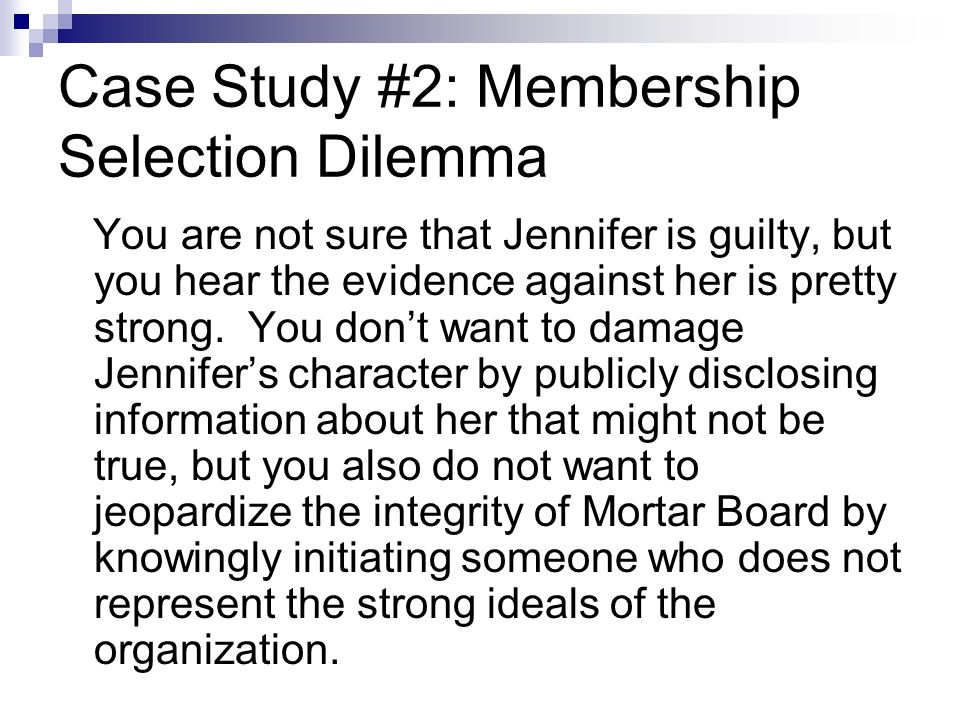 Case Study #2: Membership Selection Dilemma You are not sure that Jennifer is guilty, but you hear the evidence against her is pretty strong.