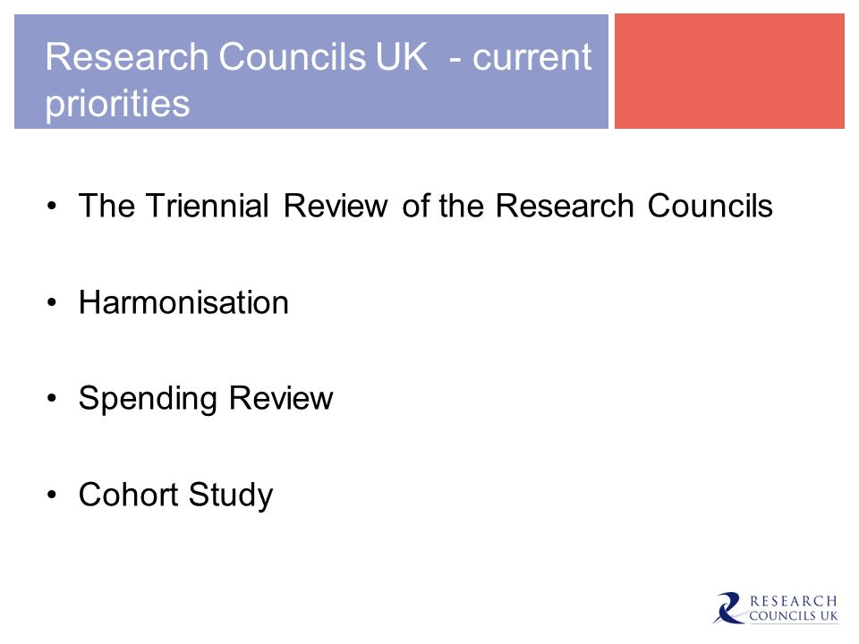Research Councils UK - current priorities The Triennial Review of the Research Councils Harmonisation Spending Review Cohort Study