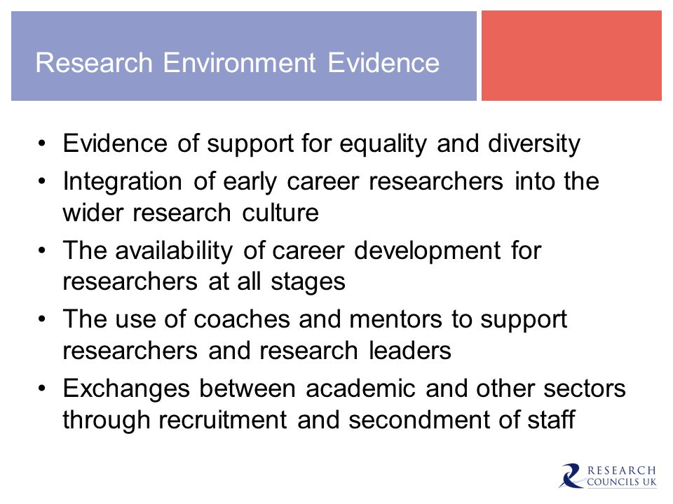 Research Environment Evidence Evidence of support for equality and diversity Integration of early career researchers into the wider research culture The availability of career development for researchers at all stages The use of coaches and mentors to support researchers and research leaders Exchanges between academic and other sectors through recruitment and secondment of staff