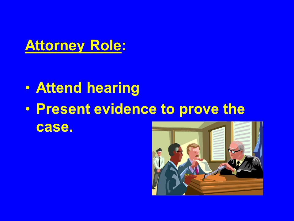 Attorney Role: Attend hearing Present evidence to prove the case.