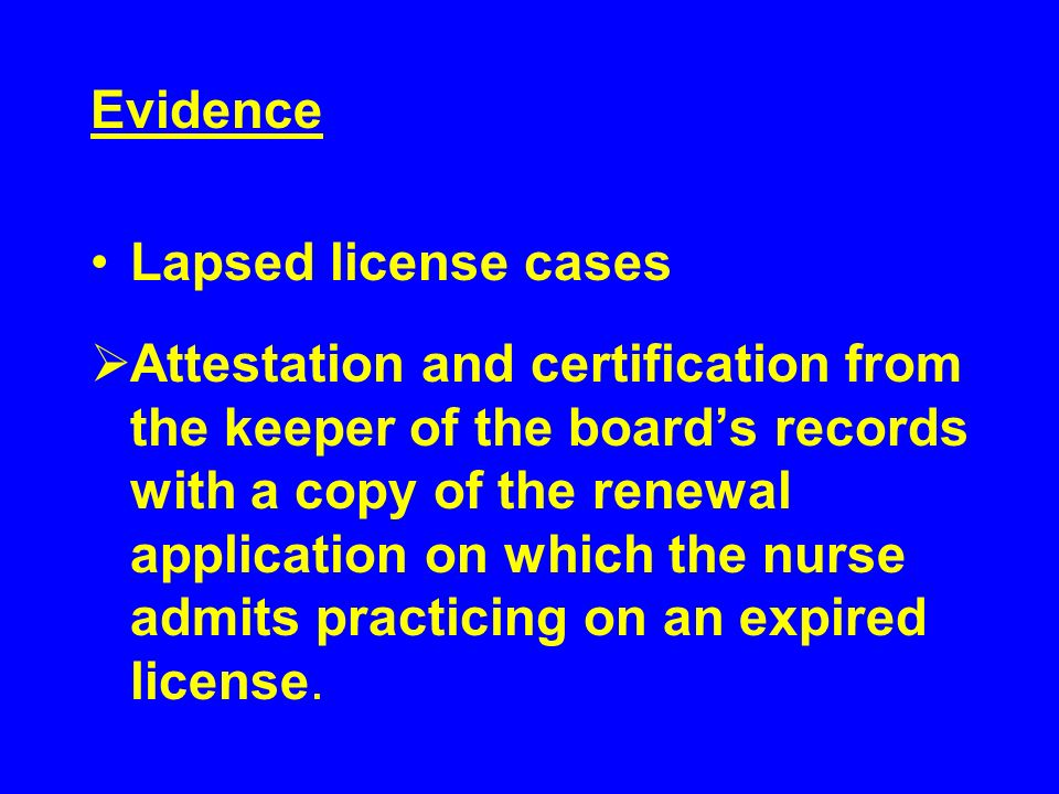 Evidence Lapsed license cases Attestation and certification from the keeper of the boards records with a copy of the renewal application on which the nurse admits practicing on an expired license.