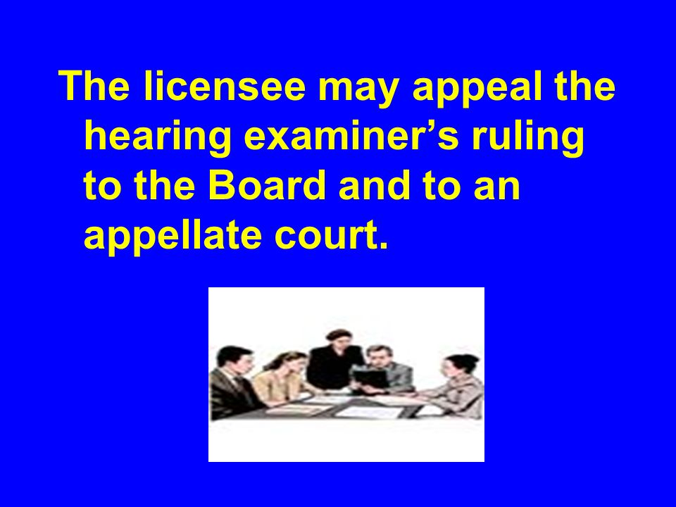 The licensee may appeal the hearing examiners ruling to the Board and to an appellate court.