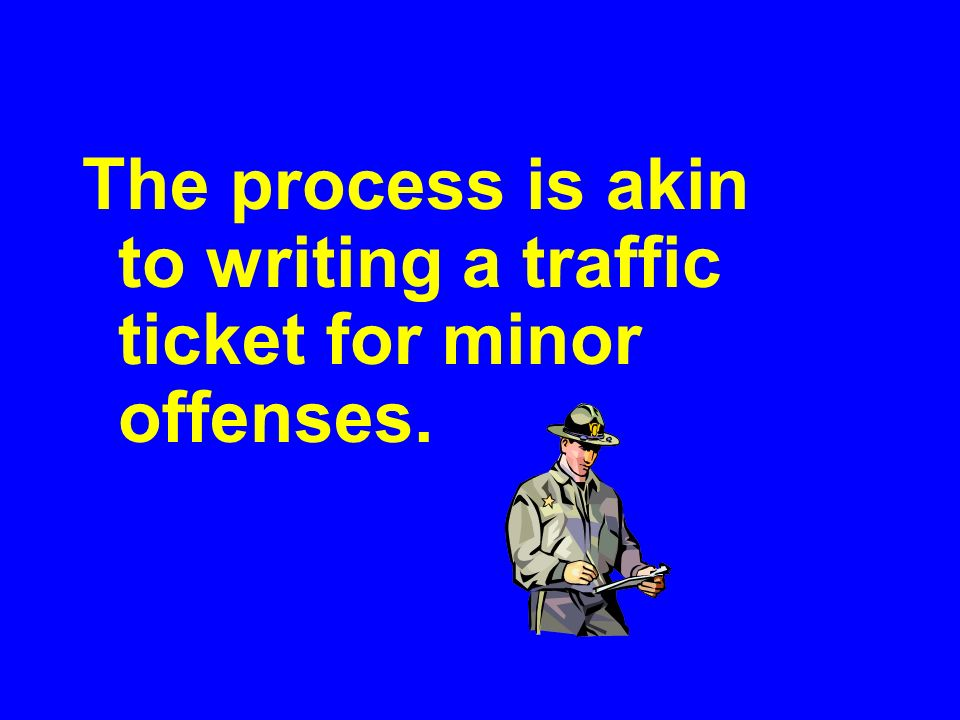 The process is akin to writing a traffic ticket for minor offenses.