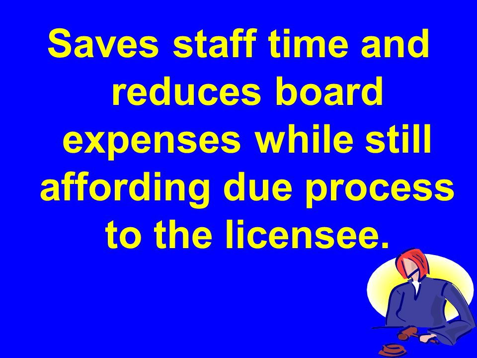 Saves staff time and reduces board expenses while still affording due process to the licensee.