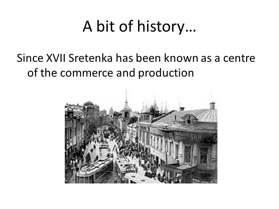 A bit of history… Since XVII Sretenka has been known as a centre of the commerce and production