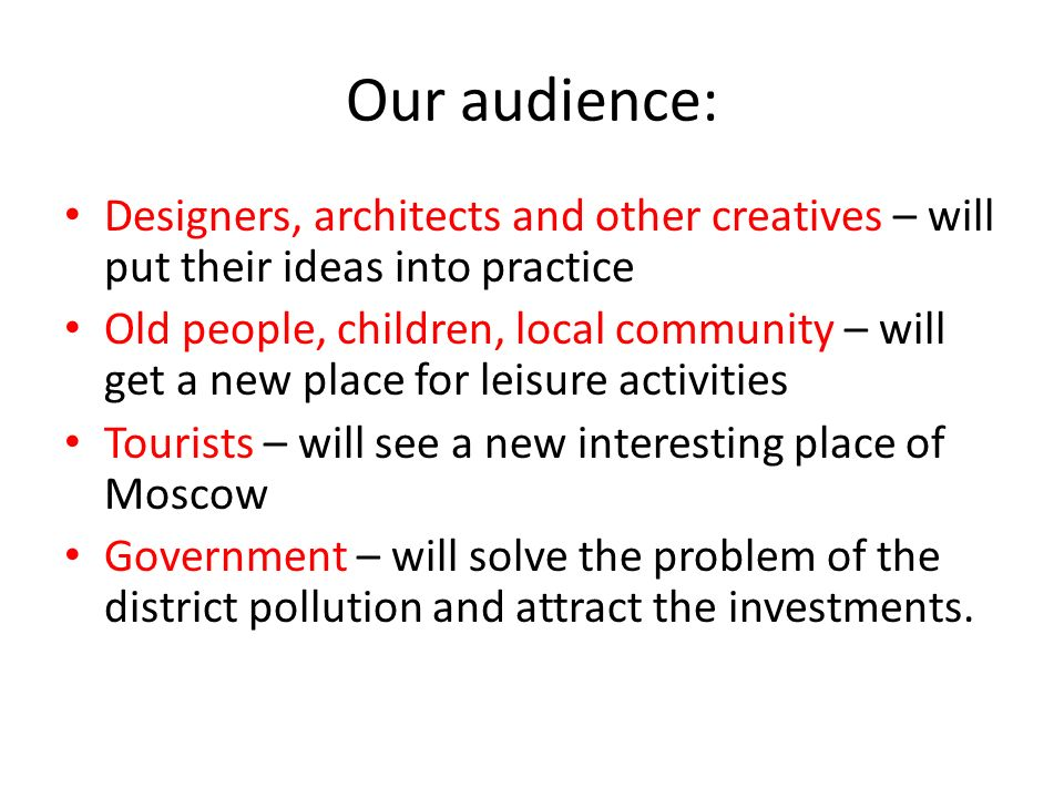 Our audience: Designers, architects and other creatives – will put their ideas into practice Old people, children, local community – will get a new pl