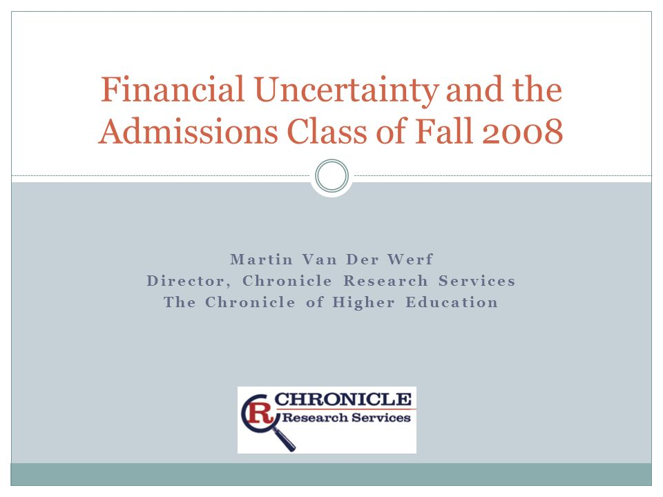 Martin Van Der Werf Director, Chronicle Research Services The Chronicle of Higher Education Financial Uncertainty and the Admissions Class of Fall 2008
