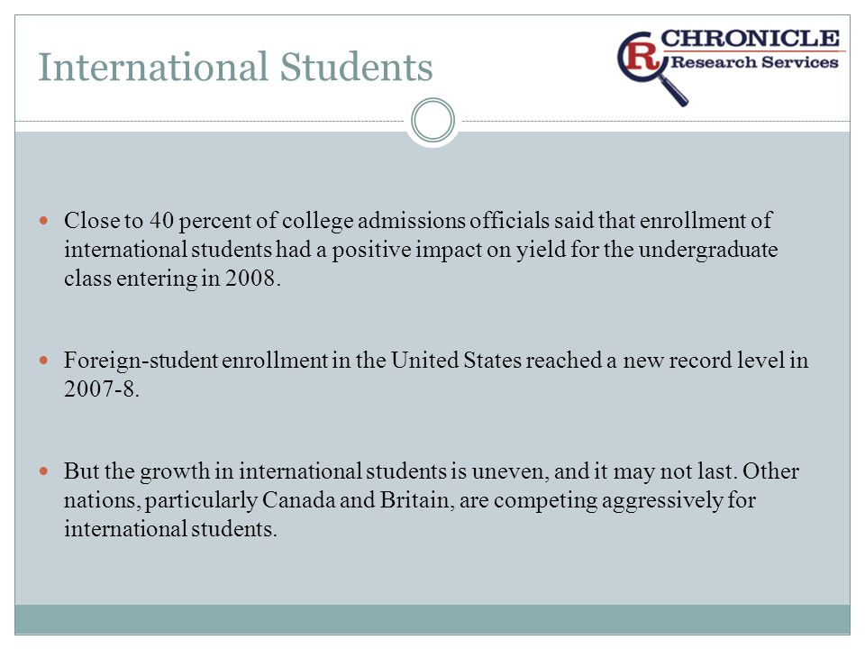 International Students Close to 40 percent of college admissions officials said that enrollment of international students had a positive impact on yield for the undergraduate class entering in 2008.