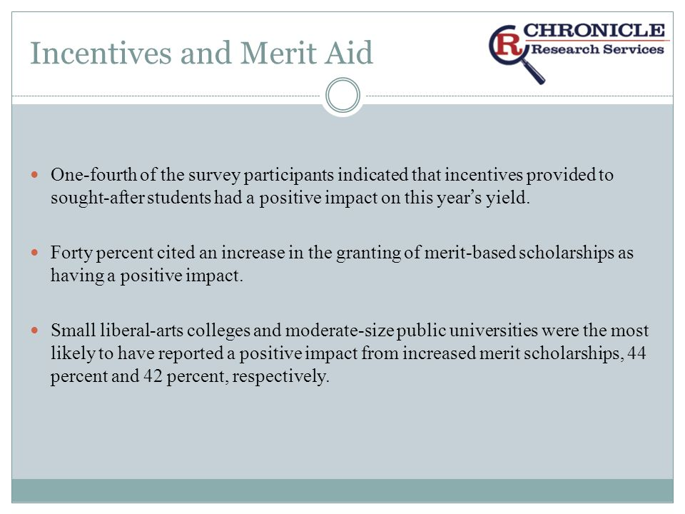 Incentives and Merit Aid One-fourth of the survey participants indicated that incentives provided to sought-after students had a positive impact on this year s yield.