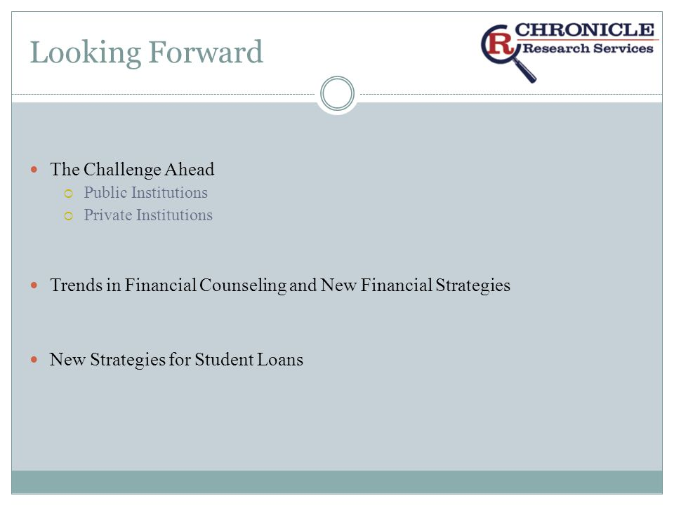 Looking Forward The Challenge Ahead Public Institutions Private Institutions Trends in Financial Counseling and New Financial Strategies New Strategies for Student Loans