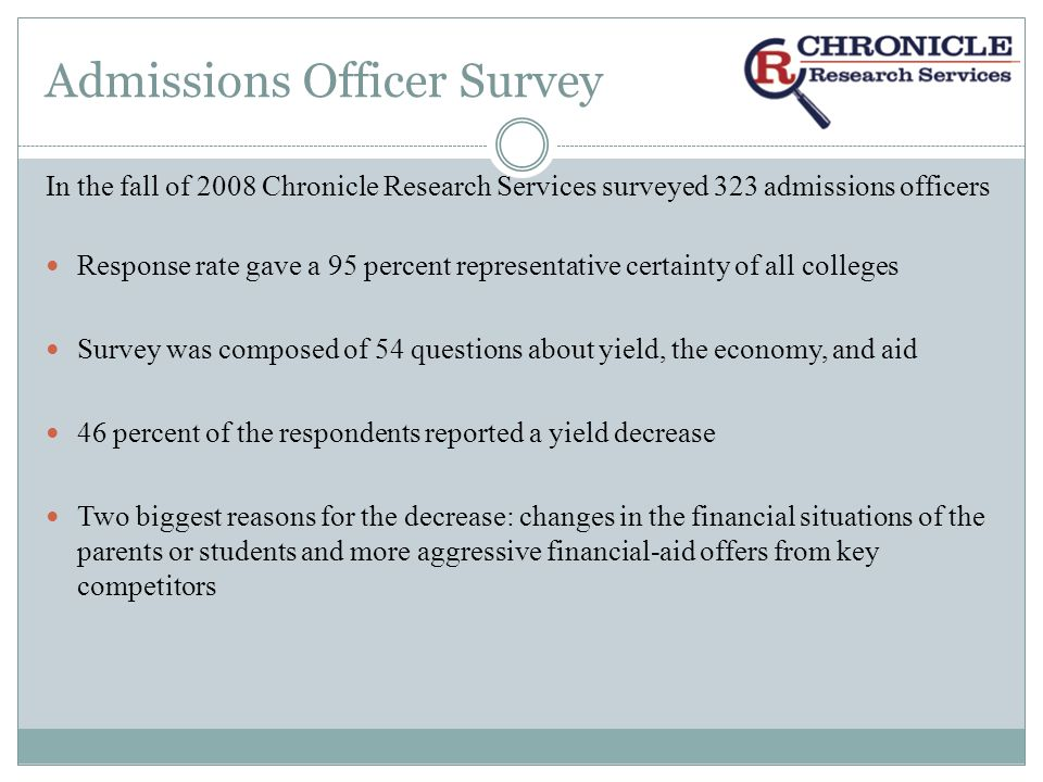 Admissions Officer Survey College admissions officers cited the following factors most often as having had a negative influence on their yields: Changes in the financial situations of parents and/or students (76 percent) More aggressive financial-aid offers from key competitors (76 percent) More students attending community colleges (64 percent) Summer melt, or students who put down deposits but did not matriculate (60 percent) Decline in the value of homes (58 percent) Availability of student loans (50 percent)