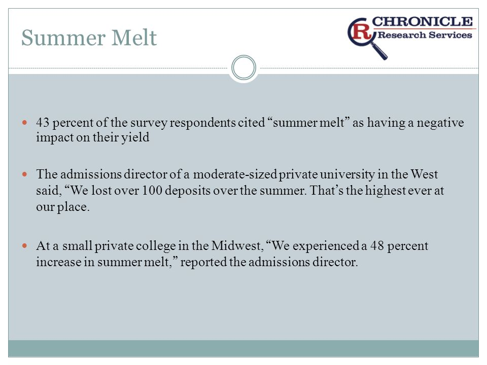Summer Melt 43 percent of the survey respondents cited summer melt as having a negative impact on their yield The admissions director of a moderate-sized private university in the West said, We lost over 100 deposits over the summer.