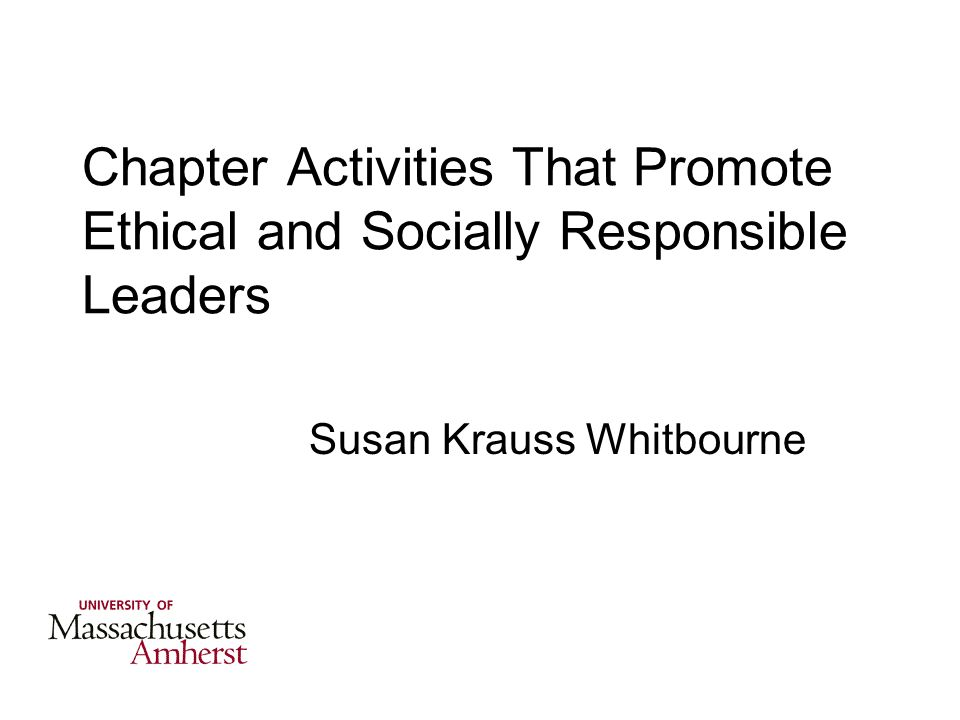 Chapter Activities That Promote Ethical and Socially Responsible Leaders Susan Krauss Whitbourne