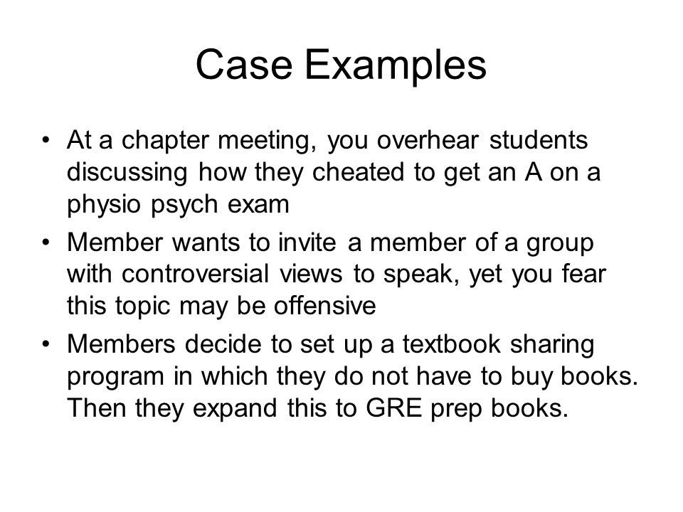 Case Examples At a chapter meeting, you overhear students discussing how they cheated to get an A on a physio psych exam Member wants to invite a member of a group with controversial views to speak, yet you fear this topic may be offensive Members decide to set up a textbook sharing program in which they do not have to buy books.