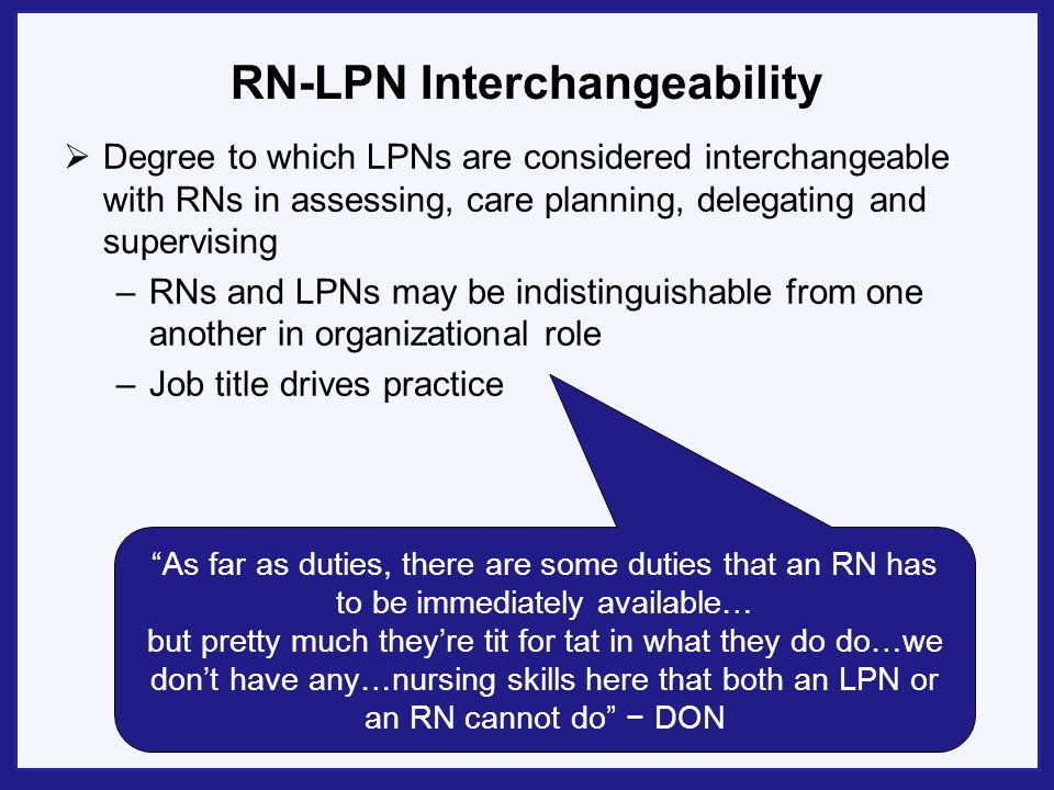 RN-LPN Interchangeability Degree to which LPNs are considered interchangeable with RNs in assessing, care planning, delegating and supervising –RNs and LPNs may be indistinguishable from one another in organizational role –Job title drives practice As far as duties, there are some duties that an RN has to be immediately available… but pretty much theyre tit for tat in what they do do…we dont have any…nursing skills here that both an LPN or an RN cannot do DON