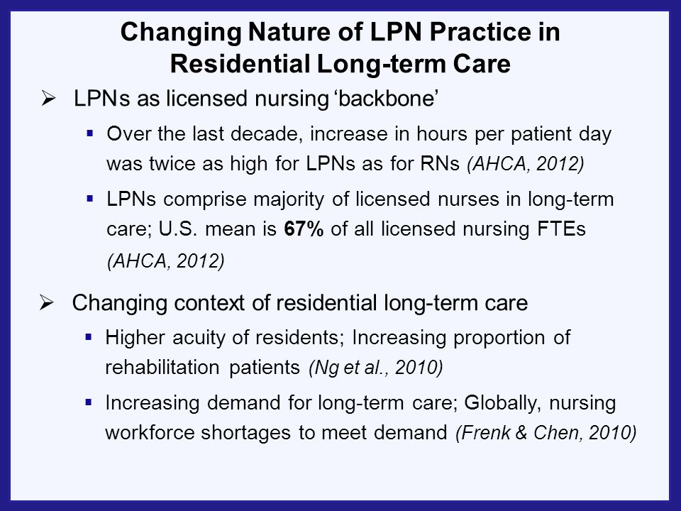 Changing Nature of LPN Practice in Residential Long-term Care LPN s as licensed nursing backbone Changing context of residential long-term care Over t