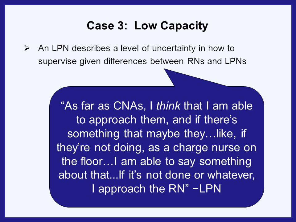 Case 3: Low Capacity An LPN describes a level of uncertainty in how to supervise given differences between RNs and LPNs As far as CNAs, I think that I am able to approach them, and if theres something that maybe they…like, if theyre not doing, as a charge nurse on the floor…I am able to say something about that...If its not done or whatever, I approach the RN LPN