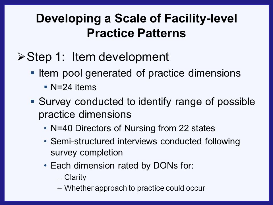 Developing a Scale of Facility-level Practice Patterns Step 1: Item development Item pool generated of practice dimensions N=24 items Survey conducted
