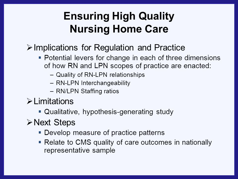 Ensuring High Quality Nursing Home Care Implications for Regulation and Practice Potential levers for change in each of three dimensions of how RN and LPN scopes of practice are enacted: –Quality of RN-LPN relationships –RN-LPN Interchangeability –RN/LPN Staffing ratios Limitations Qualitative, hypothesis-generating study Next Steps Develop measure of practice patterns Relate to CMS quality of care outcomes in nationally representative sample
