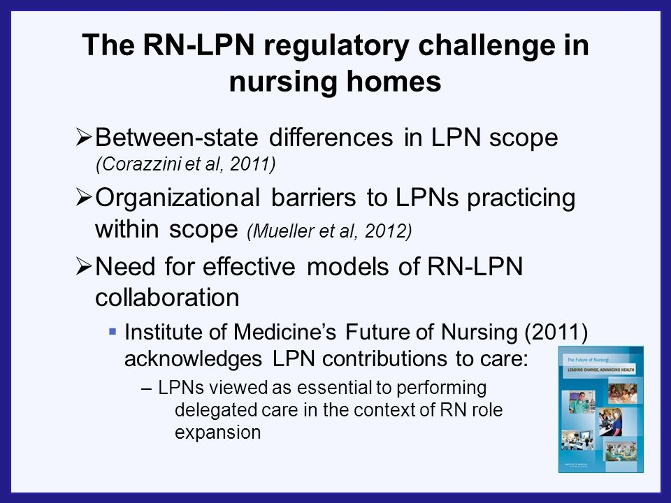 The RN-LPN regulatory challenge in nursing homes Between-state differences in LPN scope (Corazzini et al, 2011) Organizational barriers to LPNs practi