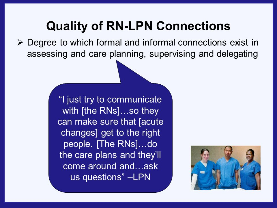 Case 2: Mixed Capacity An LPN describes role-based interchangeability In our facility, if youre an RN youre a supervisor, or there are a few who are floor nurses, but mostly youre a supervisor…And the RNs are able to do all the care planning, and my main functions are medication administration, treatments, the weekly assessments…when an RN is on the floor passing medications, they…just do what an LPN does on the floor.