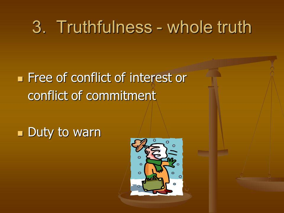 3. Truthfulness - whole truth Free of conflict of interest or Free of conflict of interest or conflict of commitment Duty to warn Duty to warn