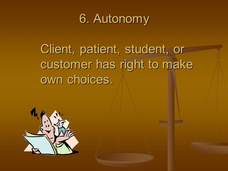 6. Autonomy Client, patient, student, or customer has right to make own choices. 6. Autonomy Client, patient, student, or customer has right to make o