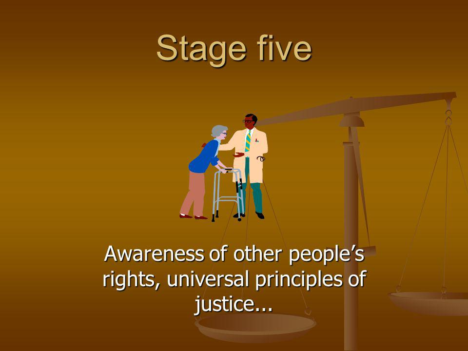 Stage five Awareness of other peoples rights, universal principles of justice...