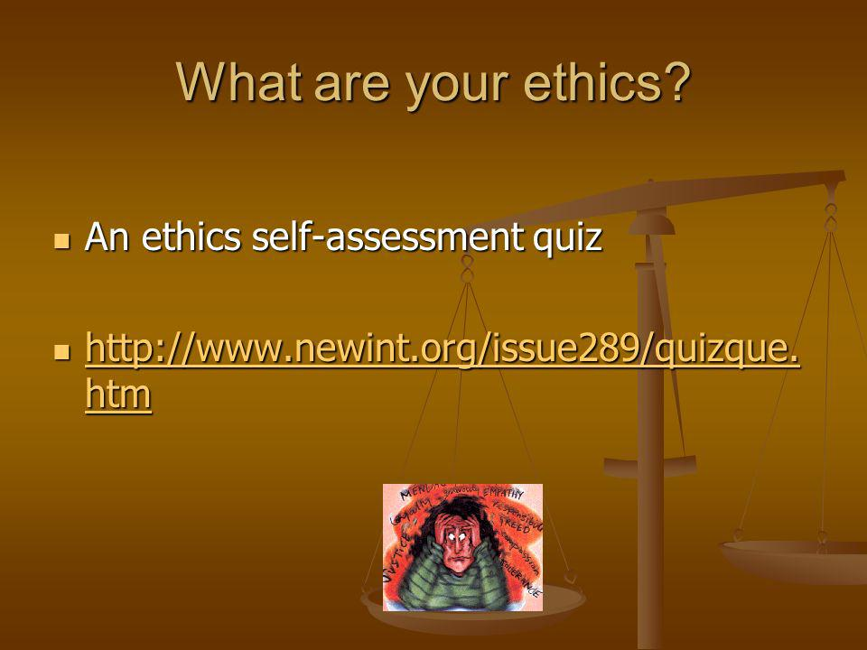 What are your ethics? An ethics self-assessment quiz An ethics self-assessment quiz http://www.newint.org/issue289/quizque. htm http://www.newint.org/