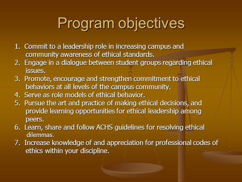 Program objectives 1. Commit to a leadership role in increasing campus and community awareness of ethical standards. community awareness of ethical st