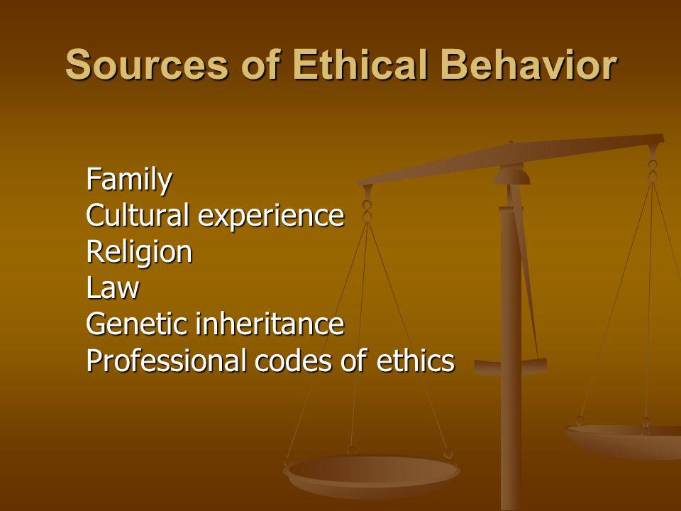 Sources of Ethical Behavior Family Cultural experience Religion Law Genetic inheritance Professional codes of ethics Family Cultural experience Religi
