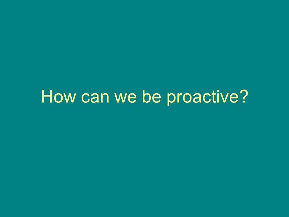 How can we be proactive