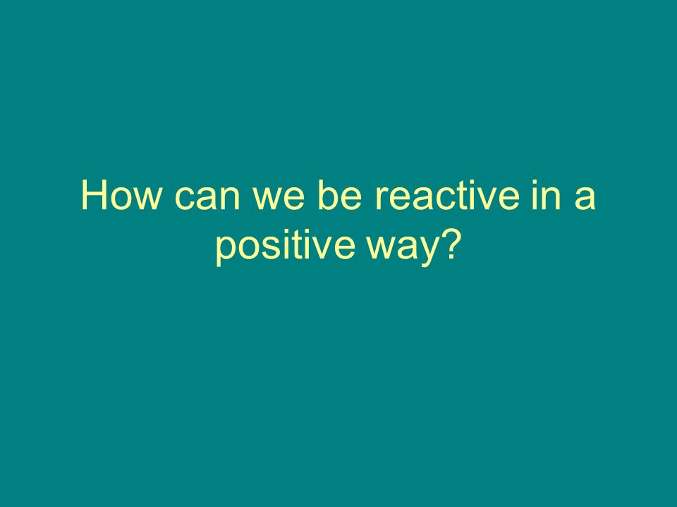 How can we be reactive in a positive way