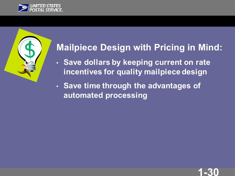 1-30 Mailpiece Design with Pricing in Mind: Save dollars by keeping current on rate incentives for quality mailpiece design Save time through the advantages of automated processing