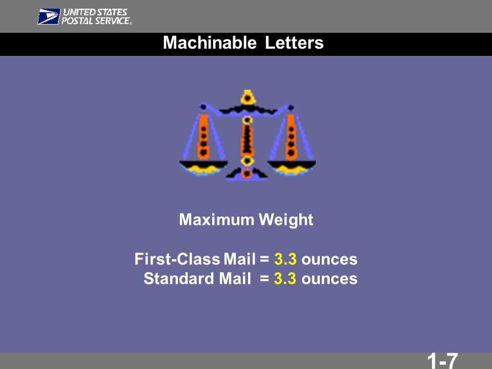 1-7 Machinable Letters Maximum Weight First-Class Mail = 3.3 ounces Standard Mail = 3.3 ounces