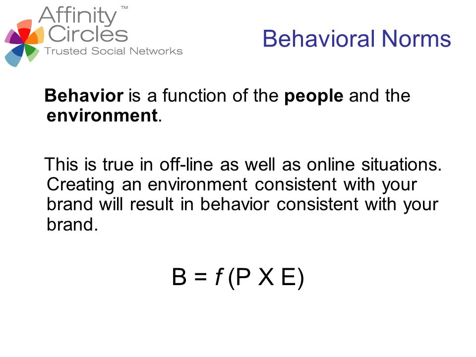 Behavioral Norms Behavior is a function of the people and the environment. This is true in off-line as well as online situations. Creating an environm
