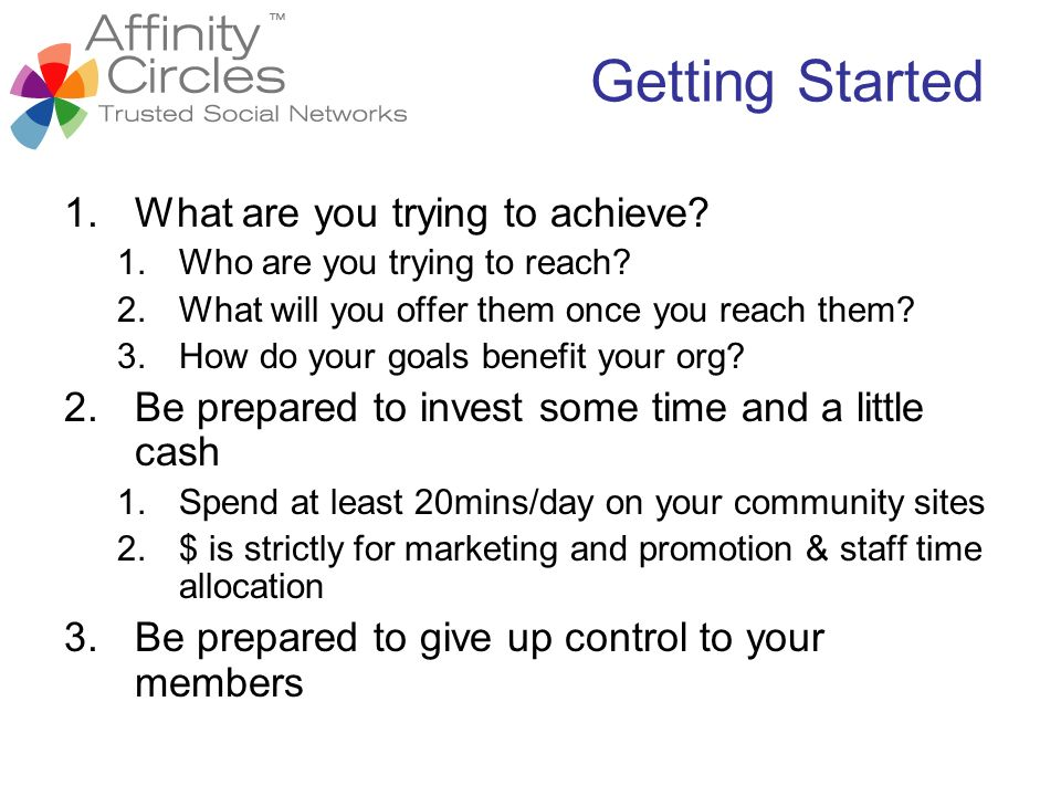 Getting Started 1.What are you trying to achieve? 1.Who are you trying to reach? 2.What will you offer them once you reach them? 3.How do your goals b