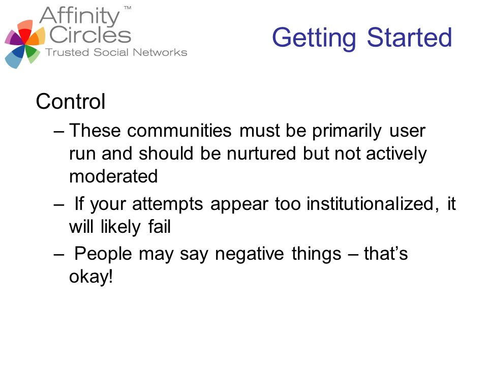 Control –These communities must be primarily user run and should be nurtured but not actively moderated – If your attempts appear too institutionalize