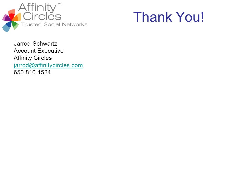Thank You! Jarrod Schwartz Account Executive Affinity Circles jarrod@affinitycircles.com 650-810-1524
